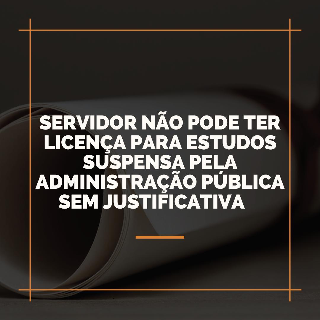 Servidor não pode ter licença para estudos suspensa pela Administração Pública sem justificativa